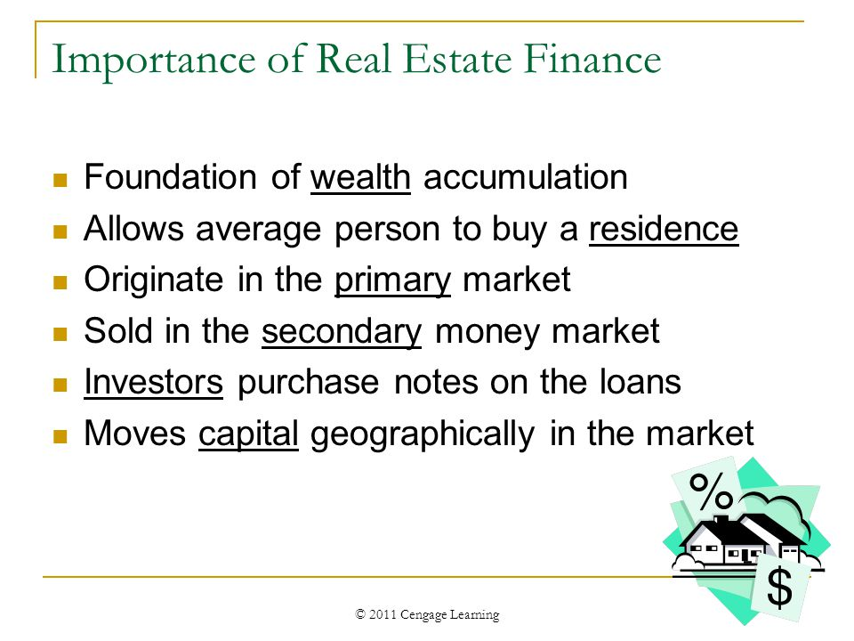 © 2011 Cengage Learning Importance of Real Estate Finance Foundation of wealth accumulation Allows average person to buy a residence Originate in the primary market Sold in the secondary money market Investors purchase notes on the loans Moves capital geographically in the market