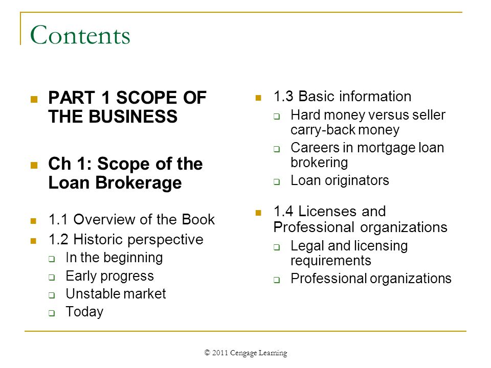 © 2011 Cengage Learning Contents PART 1 SCOPE OF THE BUSINESS Ch 1: Scope of the Loan Brokerage 1.1 Overview of the Book 1.2 Historic perspective  In the beginning  Early progress  Unstable market  Today 1.3 Basic information  Hard money versus seller carry-back money  Careers in mortgage loan brokering  Loan originators 1.4 Licenses and Professional organizations  Legal and licensing requirements  Professional organizations