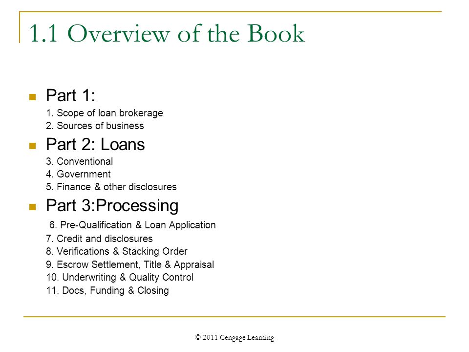 © 2011 Cengage Learning 1.1 Overview of the Book Part 1: 1. Scope of loan brokerage 2. Sources of business Part 2: Loans 3. Conventional 4. Government