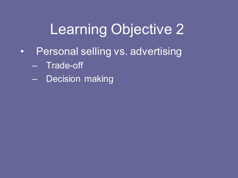 Learning Objective 2 Personal selling vs. advertising –Trade-off –Decision making