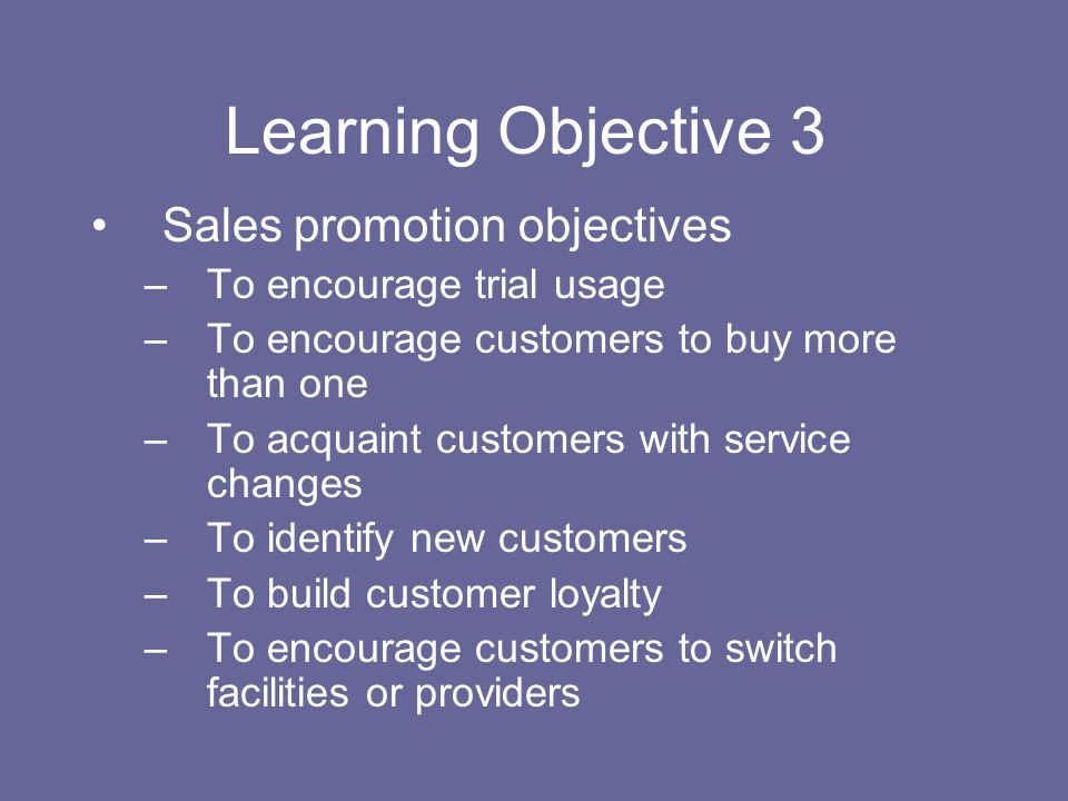 Learning Objective 3 Sales promotion objectives –To encourage trial usage –To encourage customers to buy more than one –To acquaint customers with ser