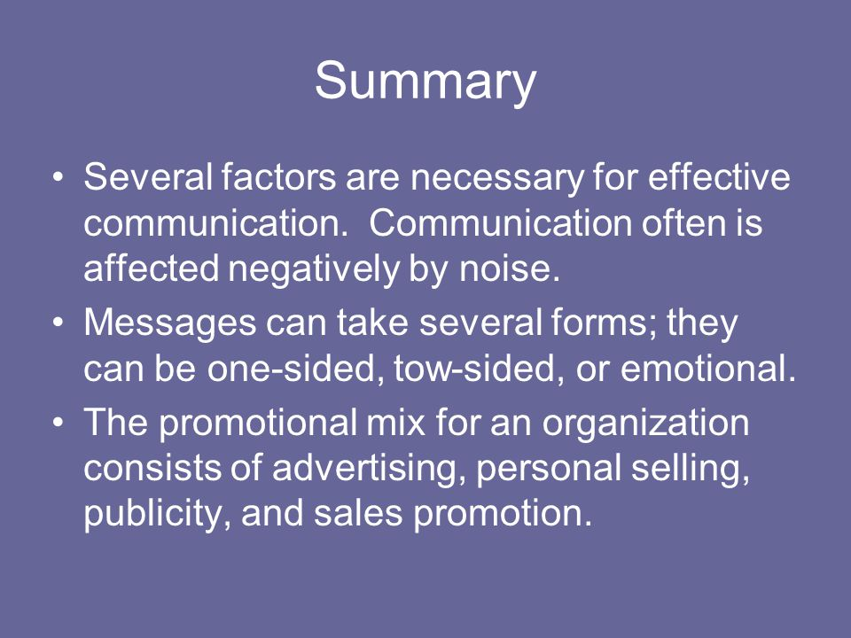 Summary Several factors are necessary for effective communication. Communication often is affected negatively by noise. Messages can take several form