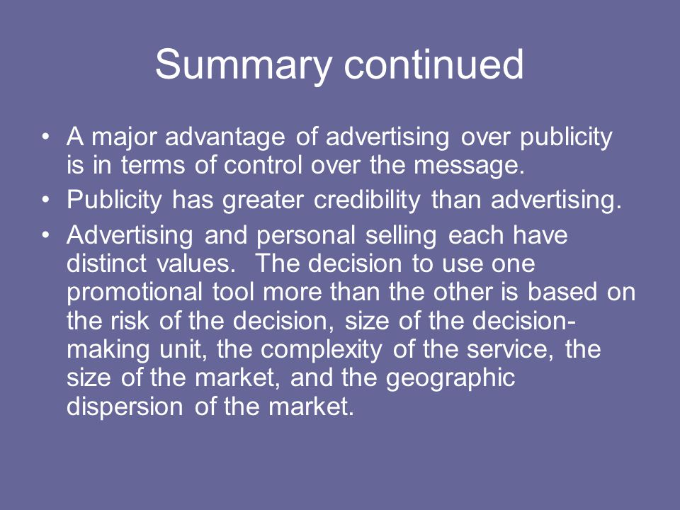 Summary continued A major advantage of advertising over publicity is in terms of control over the message. Publicity has greater credibility than adve