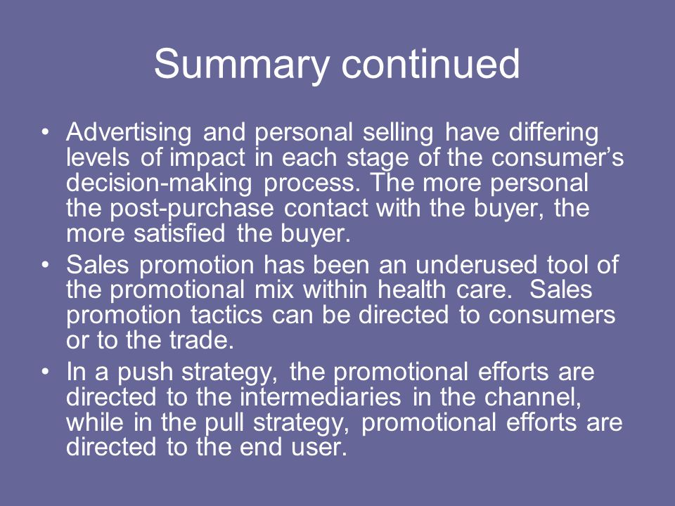 Summary continued Advertising and personal selling have differing levels of impact in each stage of the consumer's decision-making process. The more p