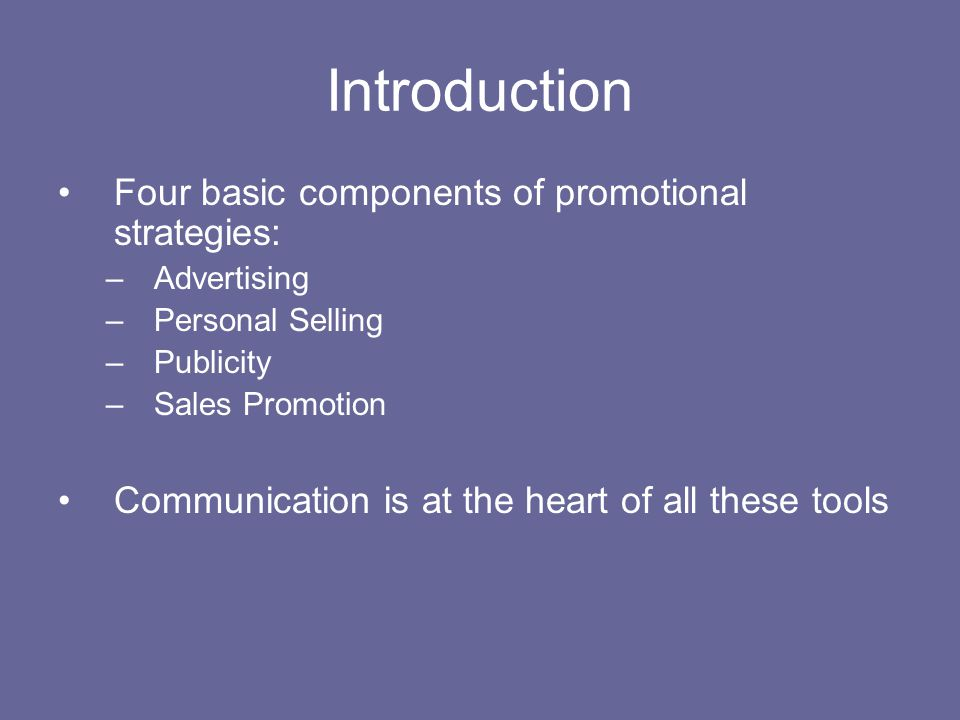 Introduction Four basic components of promotional strategies: –Advertising –Personal Selling –Publicity –Sales Promotion Communication is at the heart