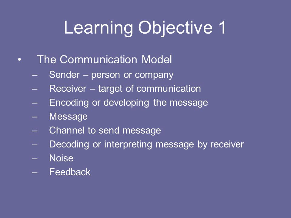 Learning Objective 1 The Communication Model –Sender – person or company –Receiver – target of communication –Encoding or developing the message –Mess