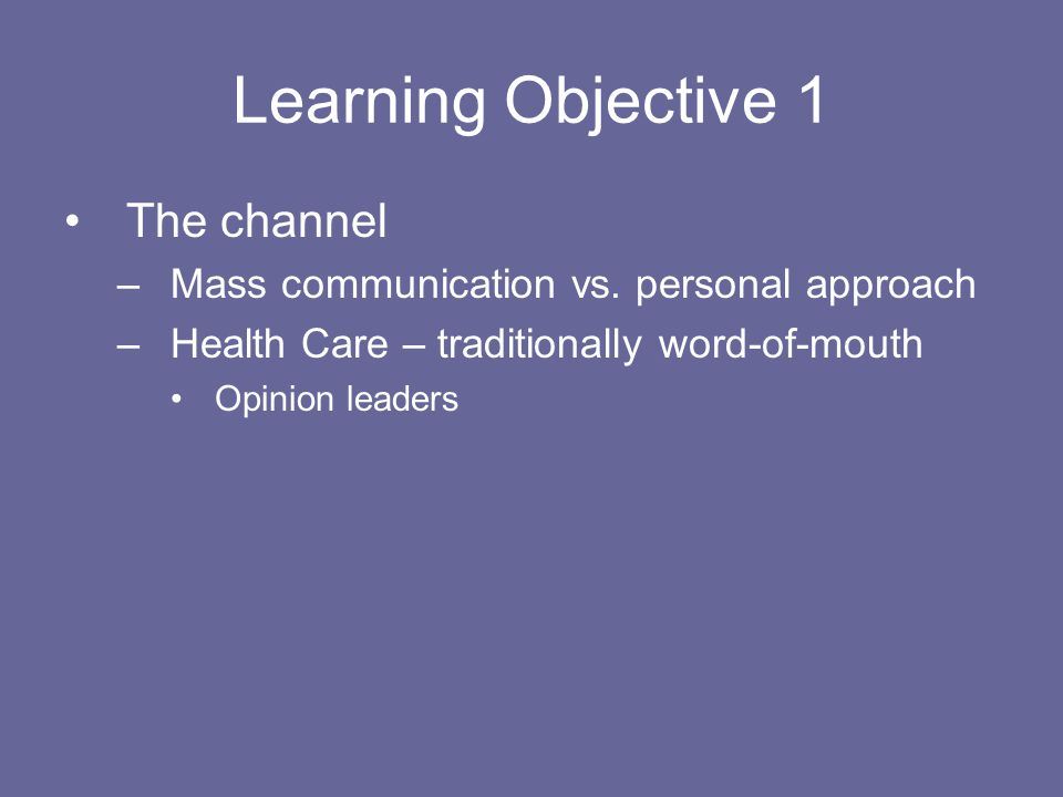 Learning Objective 1 The channel –Mass communication vs. personal approach –Health Care – traditionally word-of-mouth Opinion leaders