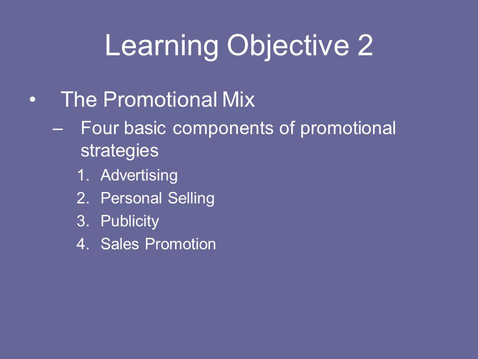 Learning Objective 2 The Promotional Mix –Four basic components of promotional strategies 1.Advertising 2.Personal Selling 3.Publicity 4.Sales Promoti
