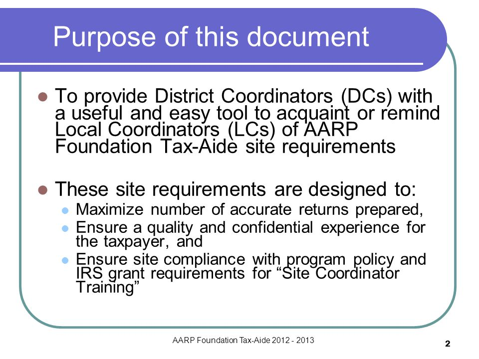 AARP Foundation Tax-Aide 2012 - 2013 2 Purpose of this document To provide District Coordinators (DCs) with a useful and easy tool to acquaint or remi
