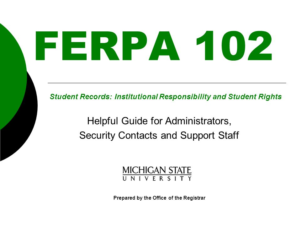 FERPA 102 Helpful Guide for Administrators, Security Contacts and Support Staff Prepared by the Office of the Registrar Student Records: Institutional Responsibility and Student Rights