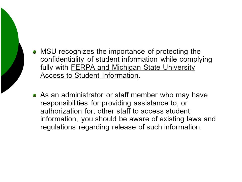 MSU recognizes the importance of protecting the confidentiality of student information while complying fully with FERPA and Michigan State University Access to Student Information.