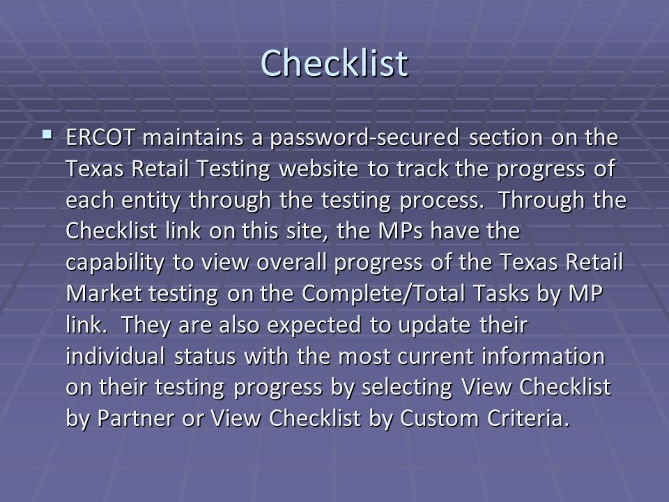 Checklist  ERCOT maintains a password-secured section on the Texas Retail Testing website to track the progress of each entity through the testing process.
