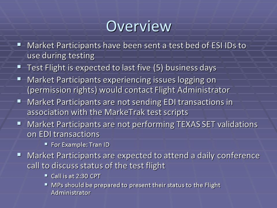 Overview  Market Participants have been sent a test bed of ESI IDs to use during testing  Test Flight is expected to last five (5) business days  Market Participants experiencing issues logging on (permission rights) would contact Flight Administrator  Market Participants are not sending EDI transactions in association with the MarkeTrak test scripts  Market Participants are not performing TEXAS SET validations on EDI transactions  For Example: Tran ID  Market Participants are expected to attend a daily conference call to discuss status of the test flight  Call is at 2:30 CPT  MPs should be prepared to present their status to the Flight Administrator