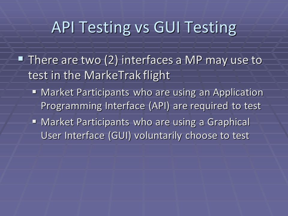 API Testing vs GUI Testing  There are two (2) interfaces a MP may use to test in the MarkeTrak flight  Market Participants who are using an Application Programming Interface (API) are required to test  Market Participants who are using a Graphical User Interface (GUI) voluntarily choose to test