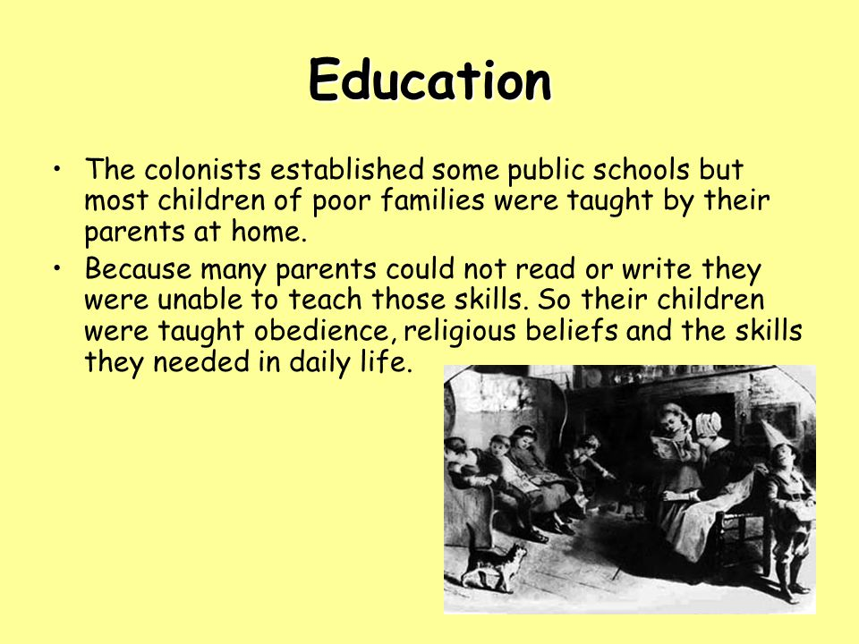 Education The colonists established some public schools but most children of poor families were taught by their parents at home. Because many parents