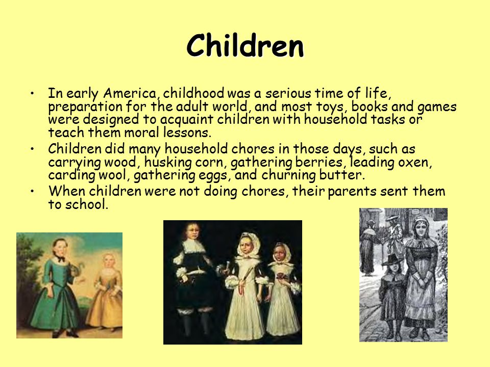 Children In early America, childhood was a serious time of life, preparation for the adult world, and most toys, books and games were designed to acqu
