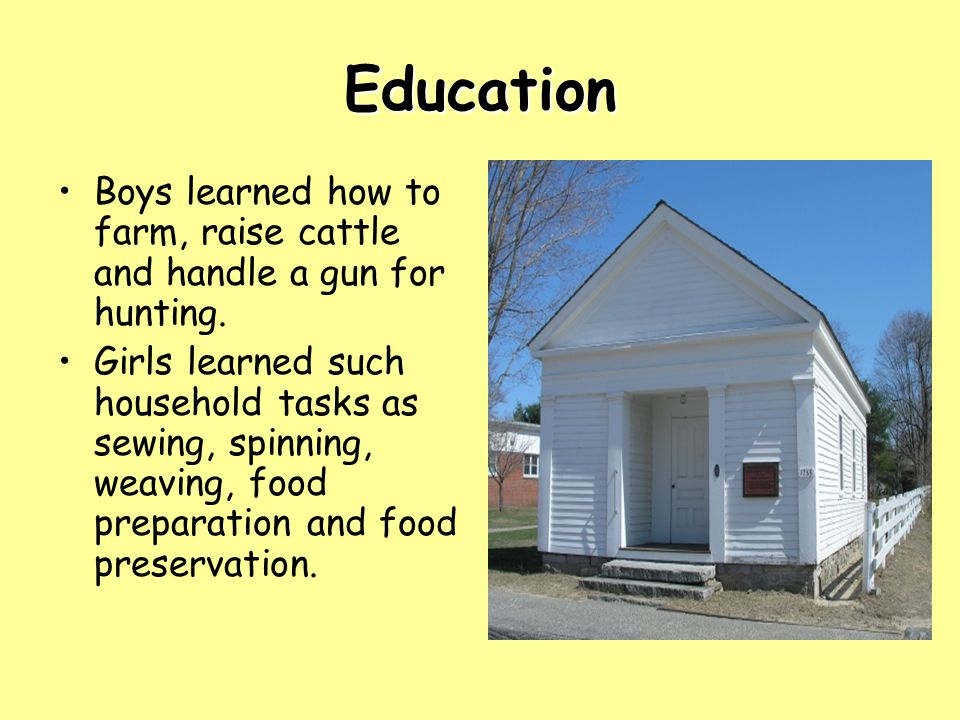 Education Boys learned how to farm, raise cattle and handle a gun for hunting. Girls learned such household tasks as sewing, spinning, weaving, food p