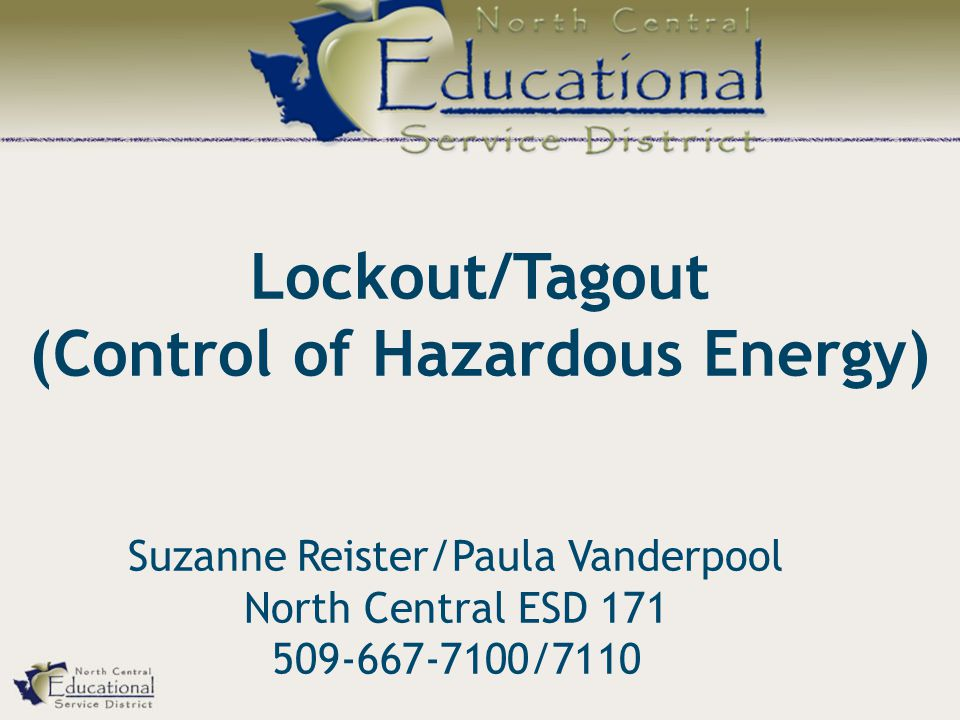 Lockout/Tagout (Control of Hazardous Energy) Suzanne Reister/Paula Vanderpool North Central ESD 171 509-667-7100/7110