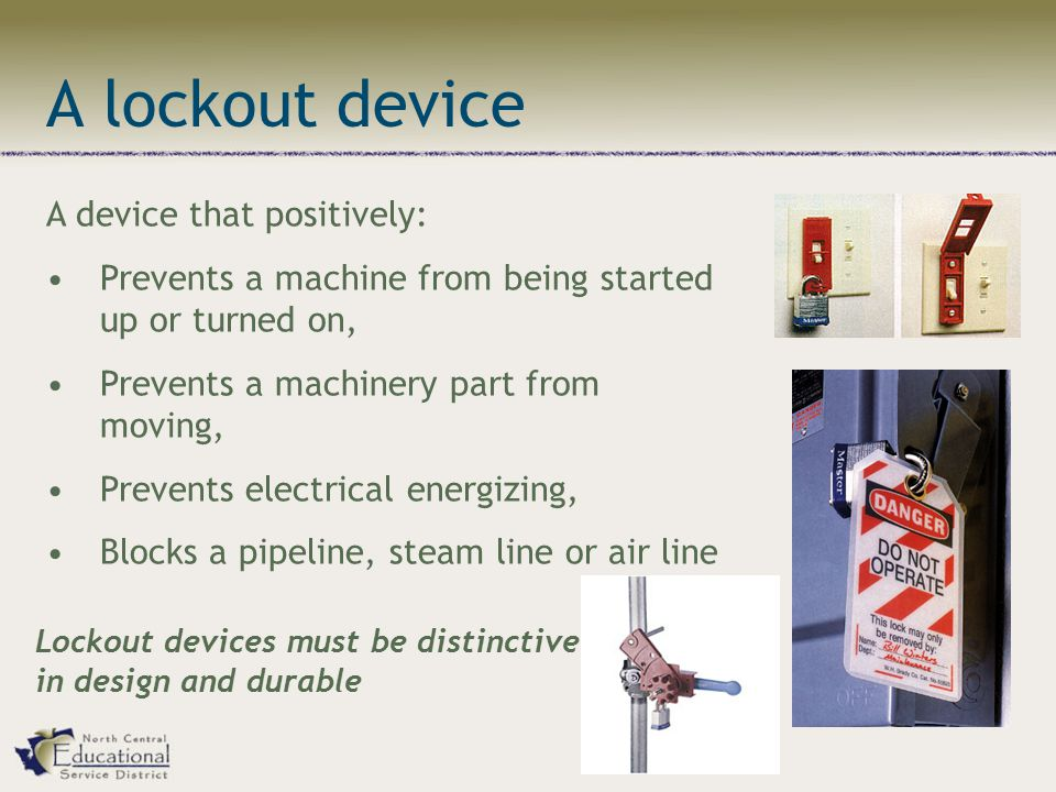 A lockout device A device that positively: Prevents a machine from being started up or turned on, Prevents a machinery part from moving, Prevents electrical energizing, Blocks a pipeline, steam line or air line Lockout devices must be distinctive in design and durable