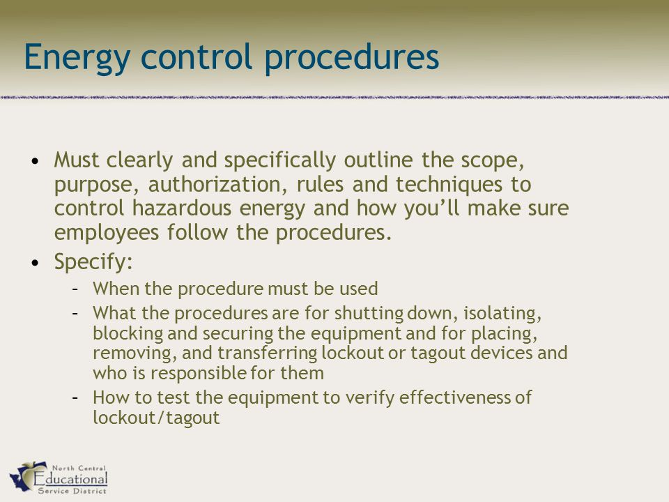 Energy control procedures Must clearly and specifically outline the scope, purpose, authorization, rules and techniques to control hazardous energy and how you'll make sure employees follow the procedures.
