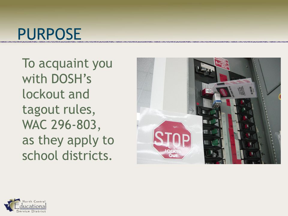 PURPOSE To acquaint you with DOSH's lockout and tagout rules, WAC 296-803, as they apply to school districts.
