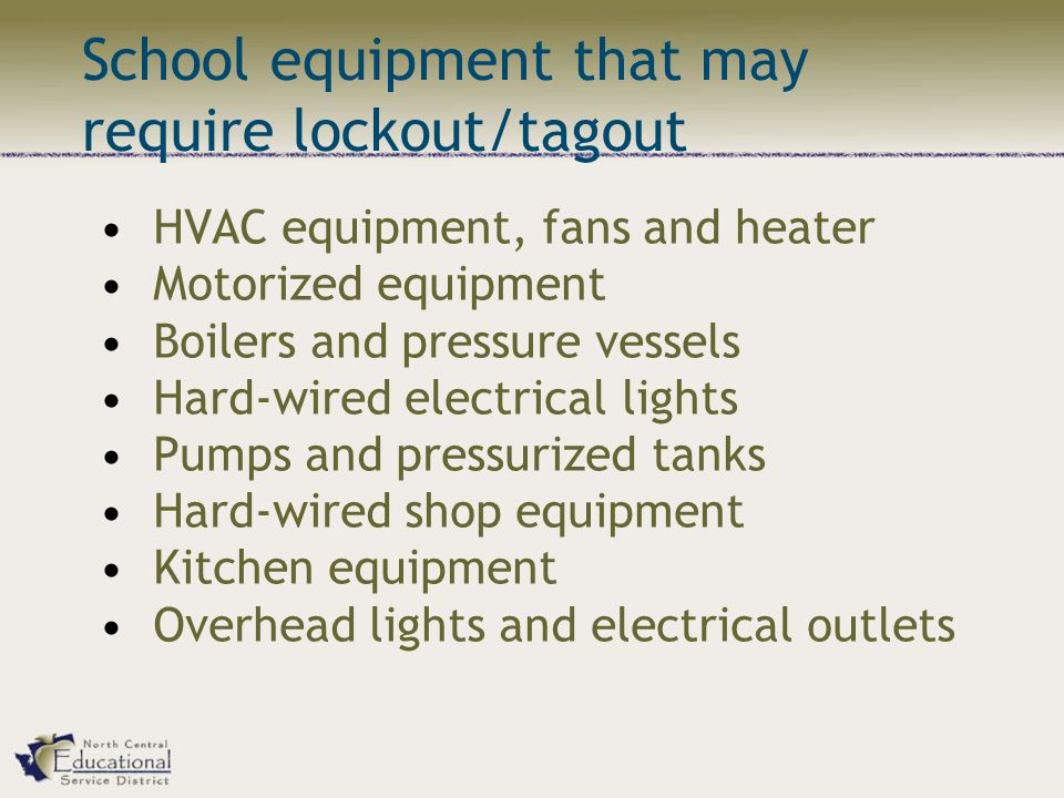 School equipment that may require lockout/tagout HVAC equipment, fans and heater Motorized equipment Boilers and pressure vessels Hard-wired electrical lights Pumps and pressurized tanks Hard-wired shop equipment Kitchen equipment Overhead lights and electrical outlets