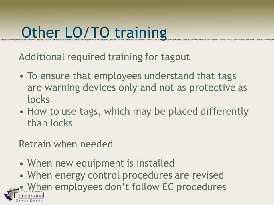 Additional required training for tagout To ensure that employees understand that tags are warning devices only and not as protective as locks How to use tags, which may be placed differently than locks Retrain when needed When new equipment is installed When energy control procedures are revised When employees don't follow EC procedures Other LO/TO training