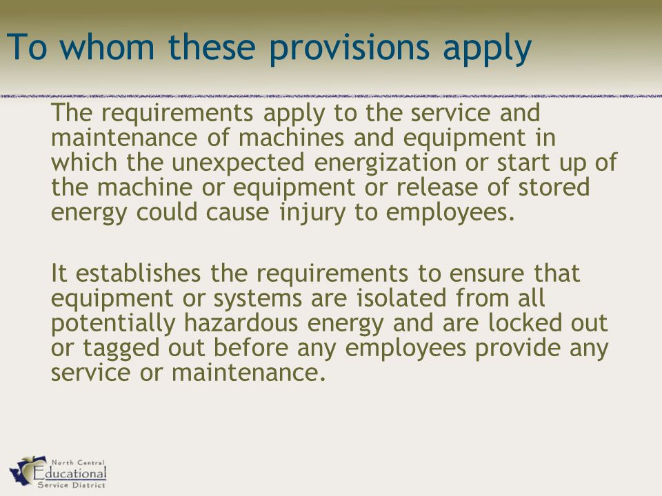 To whom these provisions apply The requirements apply to the service and maintenance of machines and equipment in which the unexpected energization or start up of the machine or equipment or release of stored energy could cause injury to employees.