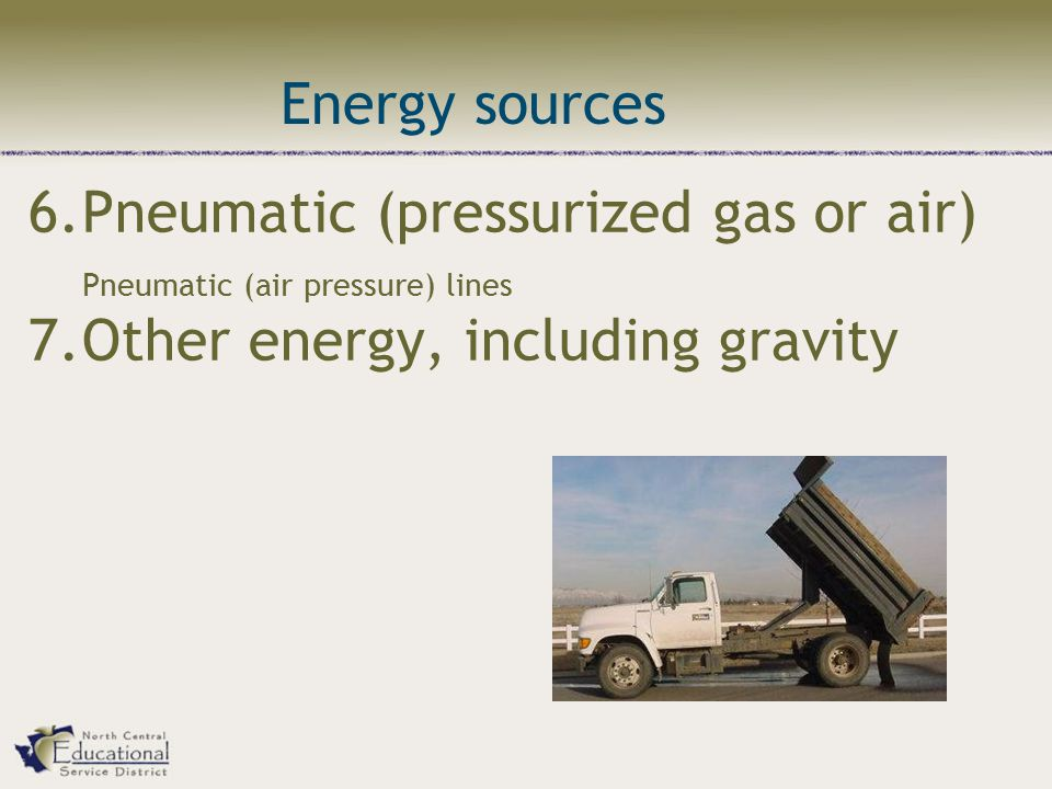 6.Pneumatic (pressurized gas or air) Pneumatic (air pressure) lines 7.Other energy, including gravity Energy sources