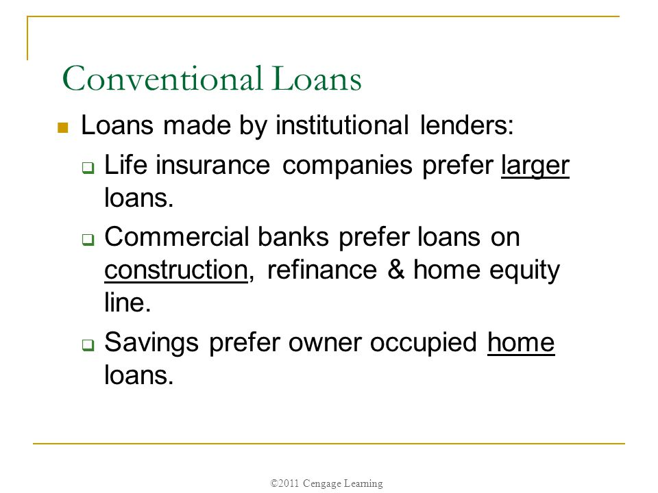 ©2011 Cengage Learning Conventional Loans Loans made by institutional lenders:  Life insurance companies prefer larger loans.
