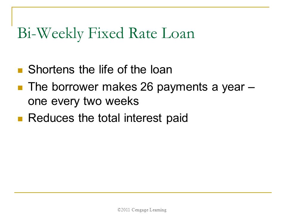 ©2011 Cengage Learning Bi-Weekly Fixed Rate Loan Shortens the life of the loan The borrower makes 26 payments a year – one every two weeks Reduces the total interest paid