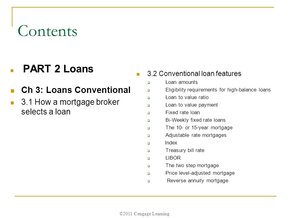 ©2011 Cengage Learning Contents PART 2 Loans Ch 3: Loans Conventional 3.1 How a mortgage broker selects a loan 3.2 Conventional loan features  Loan amounts  Eligibility requirements for high-balance loans  Loan to value ratio  Loan to value payment  Fixed rate loan  Bi-Weekly fixed rate loans  The 10- or 15-year mortgage  Adjustable rate mortgages  Index  Treasury bill rate  LIBOR  The two step mortgage  Price level-adjusted mortgage  Reverse annuity mortgage