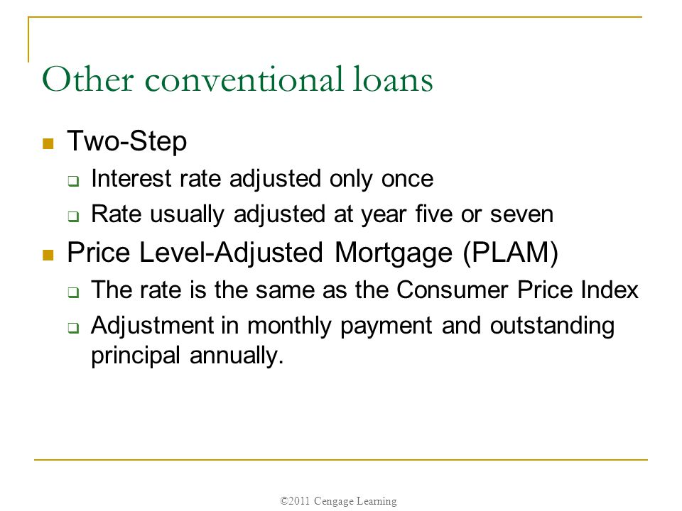 ©2011 Cengage Learning Other conventional loans Two-Step  Interest rate adjusted only once  Rate usually adjusted at year five or seven Price Level-Adjusted Mortgage (PLAM)  The rate is the same as the Consumer Price Index  Adjustment in monthly payment and outstanding principal annually.