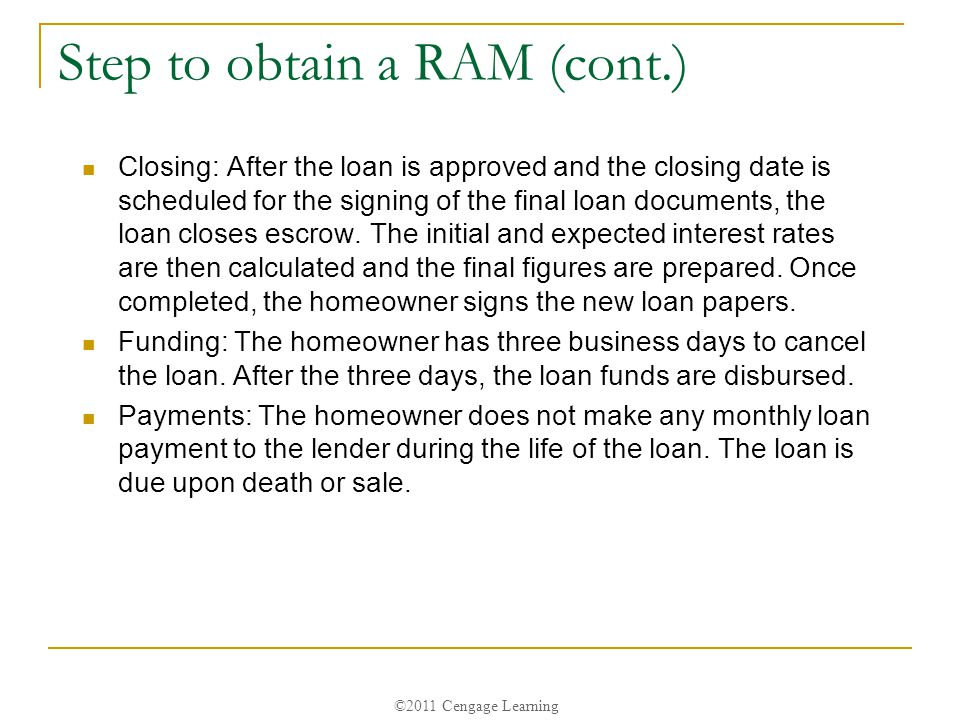 ©2011 Cengage Learning Step to obtain a RAM (cont.) Closing: After the loan is approved and the closing date is scheduled for the signing of the final loan documents, the loan closes escrow.