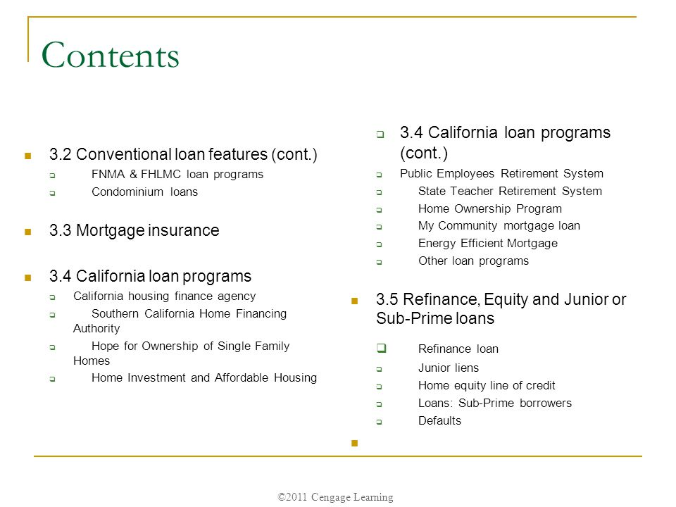 ©2011 Cengage Learning Contents 3.2 Conventional loan features (cont.)  FNMA & FHLMC loan programs  Condominium loans 3.3 Mortgage insurance 3.4 California loan programs  California housing finance agency  Southern California Home Financing Authority  Hope for Ownership of Single Family Homes  Home Investment and Affordable Housing  3.4 California loan programs (cont.)  Public Employees Retirement System  State Teacher Retirement System  Home Ownership Program  My Community mortgage loan  Energy Efficient Mortgage  Other loan programs 3.5 Refinance, Equity and Junior or Sub-Prime loans  Refinance loan  Junior liens  Home equity line of credit  Loans: Sub-Prime borrowers  Defaults