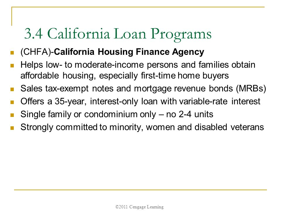 ©2011 Cengage Learning 3.4 California Loan Programs (CHFA)-California Housing Finance Agency Helps low- to moderate-income persons and families obtain affordable housing, especially first-time home buyers Sales tax-exempt notes and mortgage revenue bonds (MRBs) Offers a 35-year, interest-only loan with variable-rate interest Single family or condominium only – no 2-4 units Strongly committed to minority, women and disabled veterans