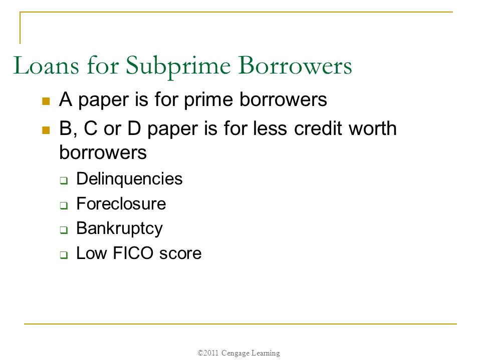 ©2011 Cengage Learning Loans for Subprime Borrowers A paper is for prime borrowers B, C or D paper is for less credit worth borrowers  Delinquencies  Foreclosure  Bankruptcy  Low FICO score