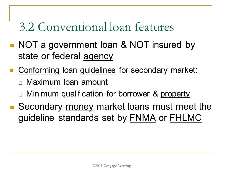 ©2011 Cengage Learning 3.2 Conventional loan features NOT a government loan & NOT insured by state or federal agency Conforming loan guidelines for secondary market :  Maximum loan amount  Minimum qualification for borrower & property Secondary money market loans must meet the guideline standards set by FNMA or FHLMC