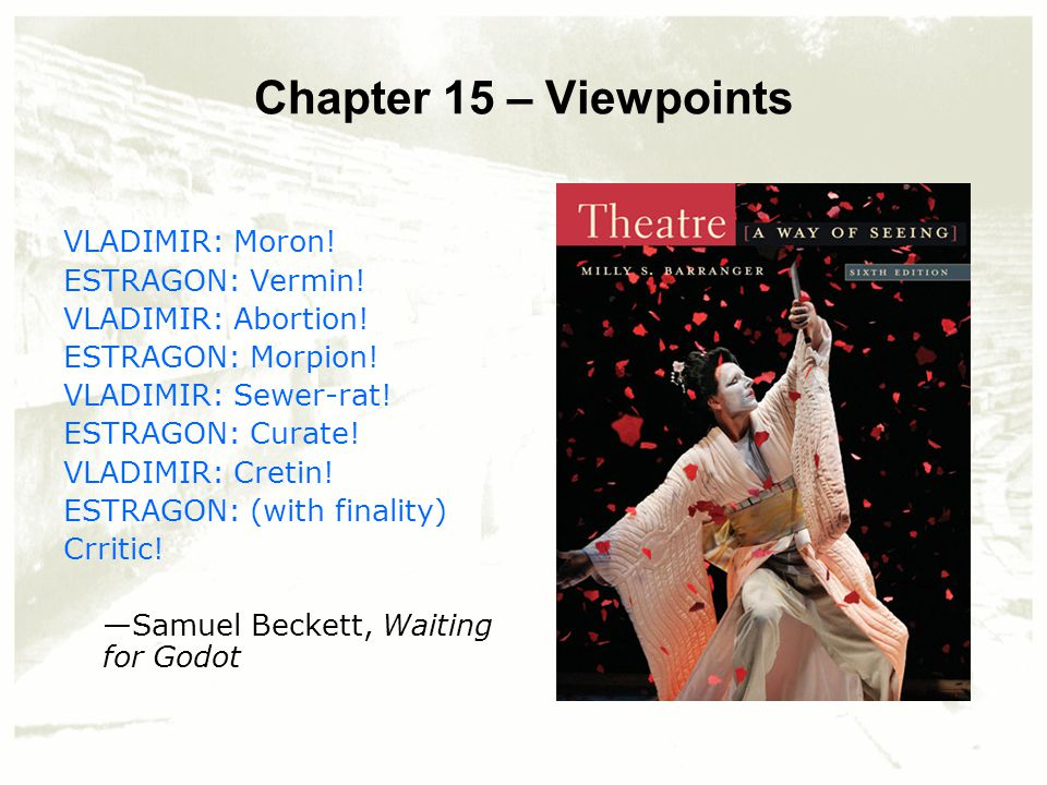Chapter 15 – Viewpoints VLADIMIR: Moron! ESTRAGON: Vermin! VLADIMIR: Abortion! ESTRAGON: Morpion! VLADIMIR: Sewer-rat! ESTRAGON: Curate! VLADIMIR: Cre