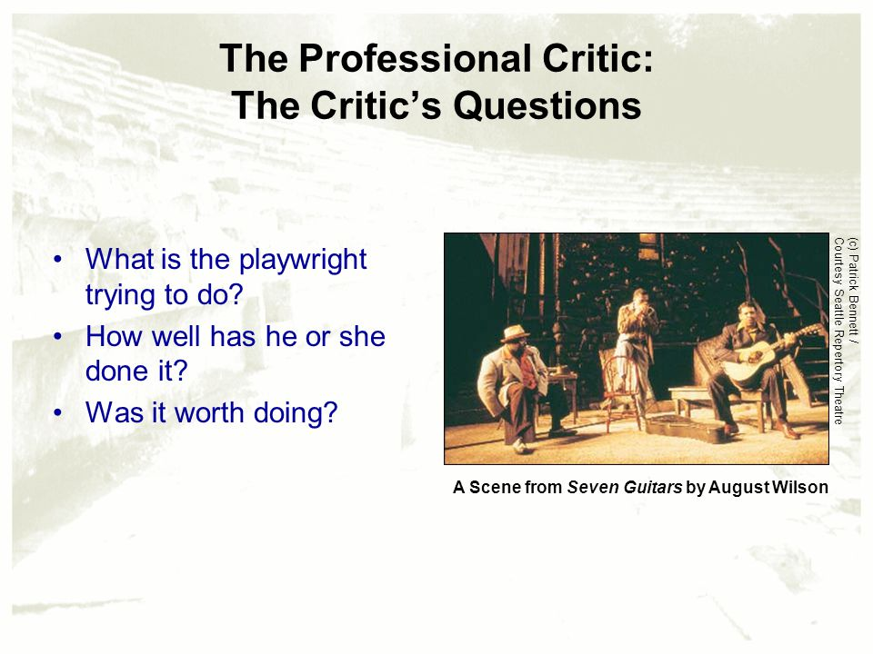 The Professional Critic: The Critic's Questions What is the playwright trying to do? How well has he or she done it? Was it worth doing? A Scene from