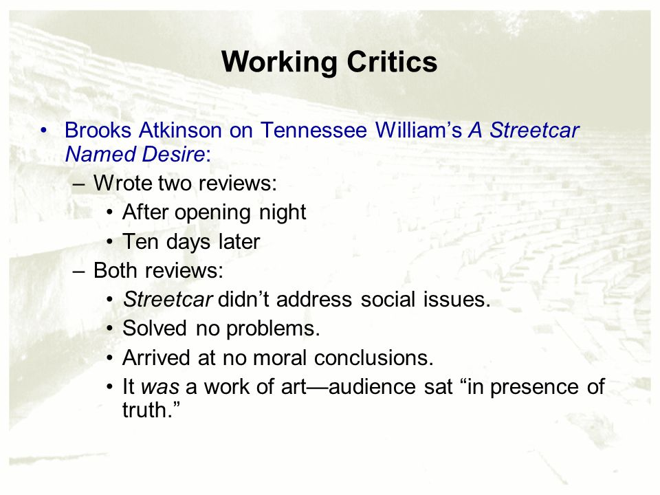 Working Critics Brooks Atkinson on Tennessee William's A Streetcar Named Desire: –Wrote two reviews: After opening night Ten days later –Both reviews: