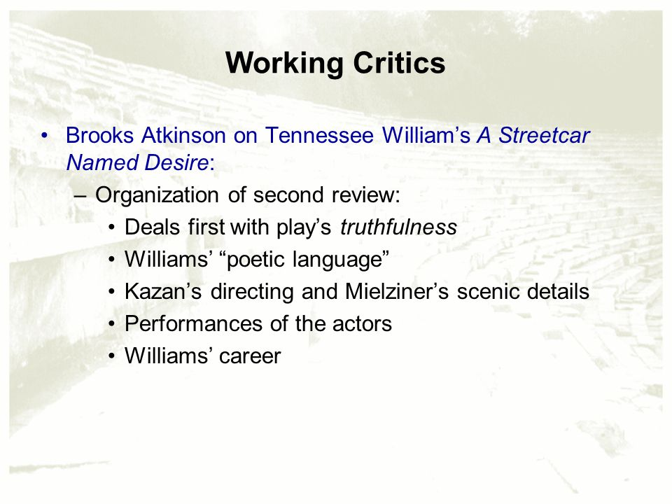 Working Critics Brooks Atkinson on Tennessee William's A Streetcar Named Desire: –Organization of second review: Deals first with play's truthfulness