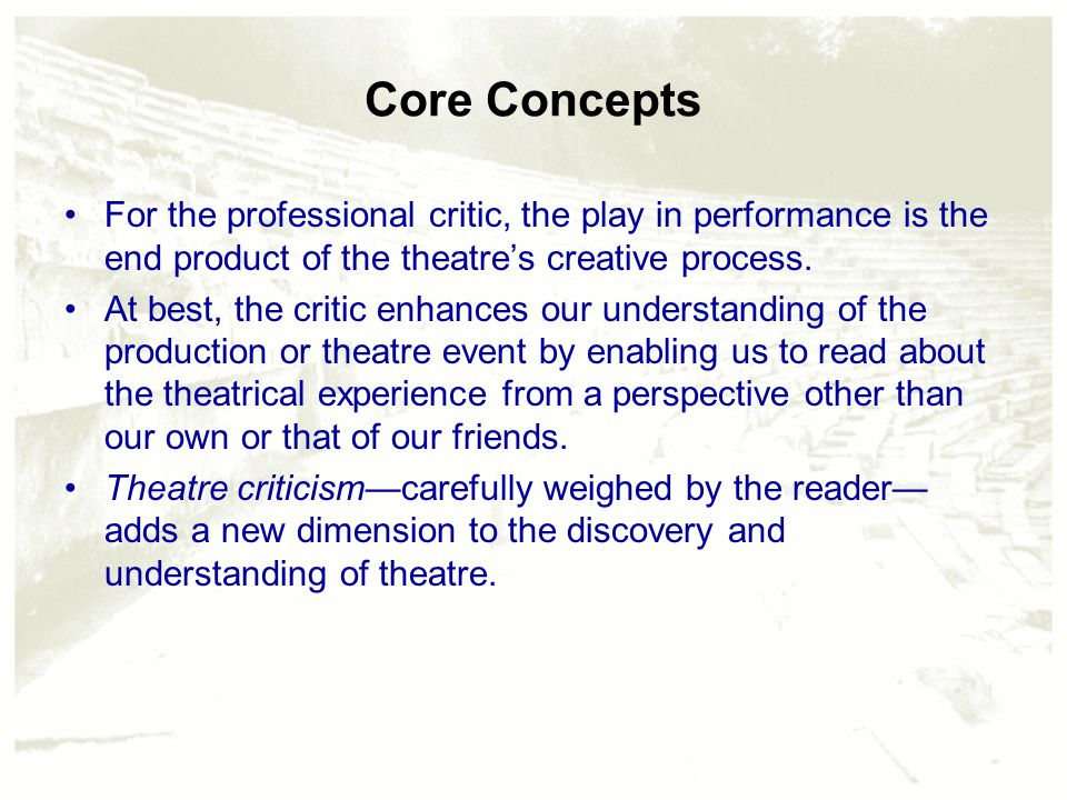 Core Concepts For the professional critic, the play in performance is the end product of the theatre's creative process. At best, the critic enhances