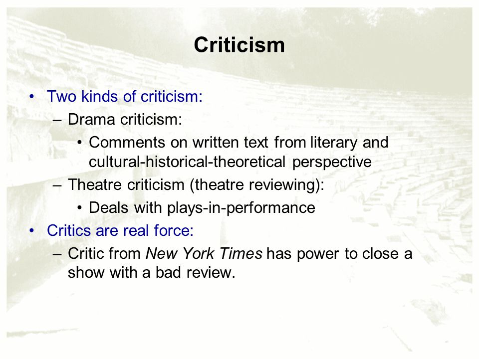 Criticism Two kinds of criticism: –Drama criticism: Comments on written text from literary and cultural-historical-theoretical perspective –Theatre cr