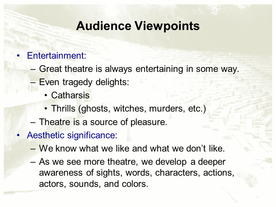 Audience Viewpoints Entertainment: –Great theatre is always entertaining in some way. –Even tragedy delights: Catharsis Thrills (ghosts, witches, murd
