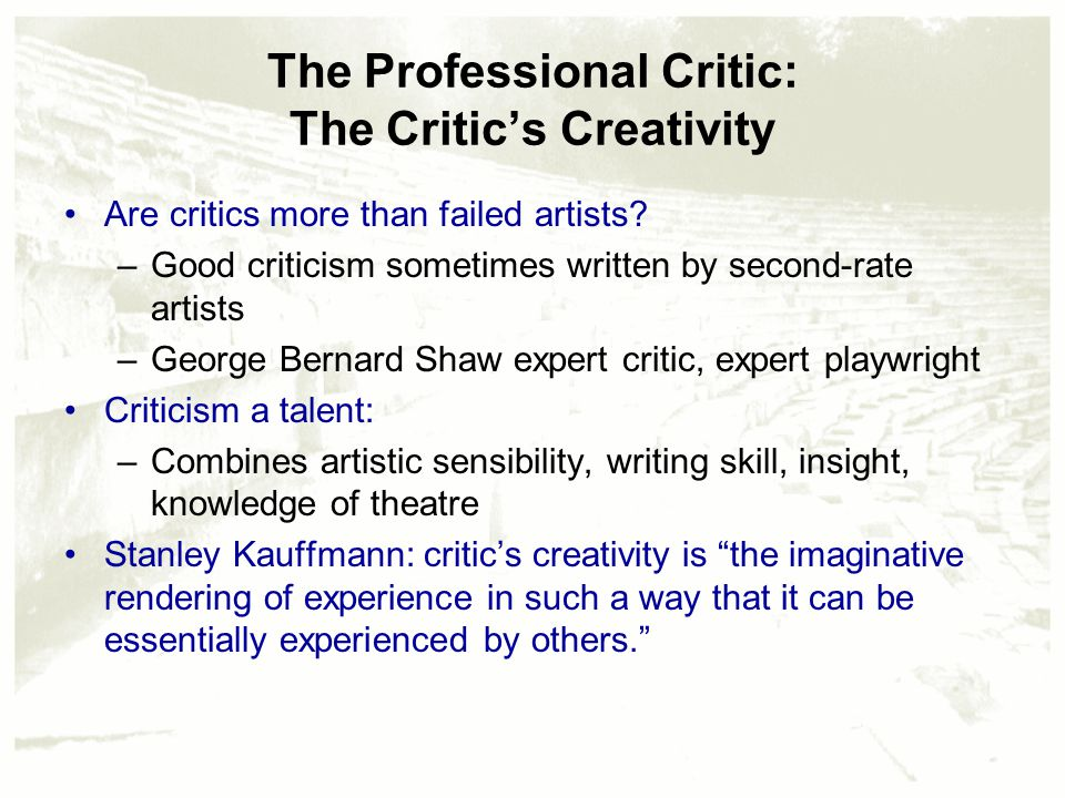 The Professional Critic: The Critic's Creativity Are critics more than failed artists? –Good criticism sometimes written by second-rate artists –Georg