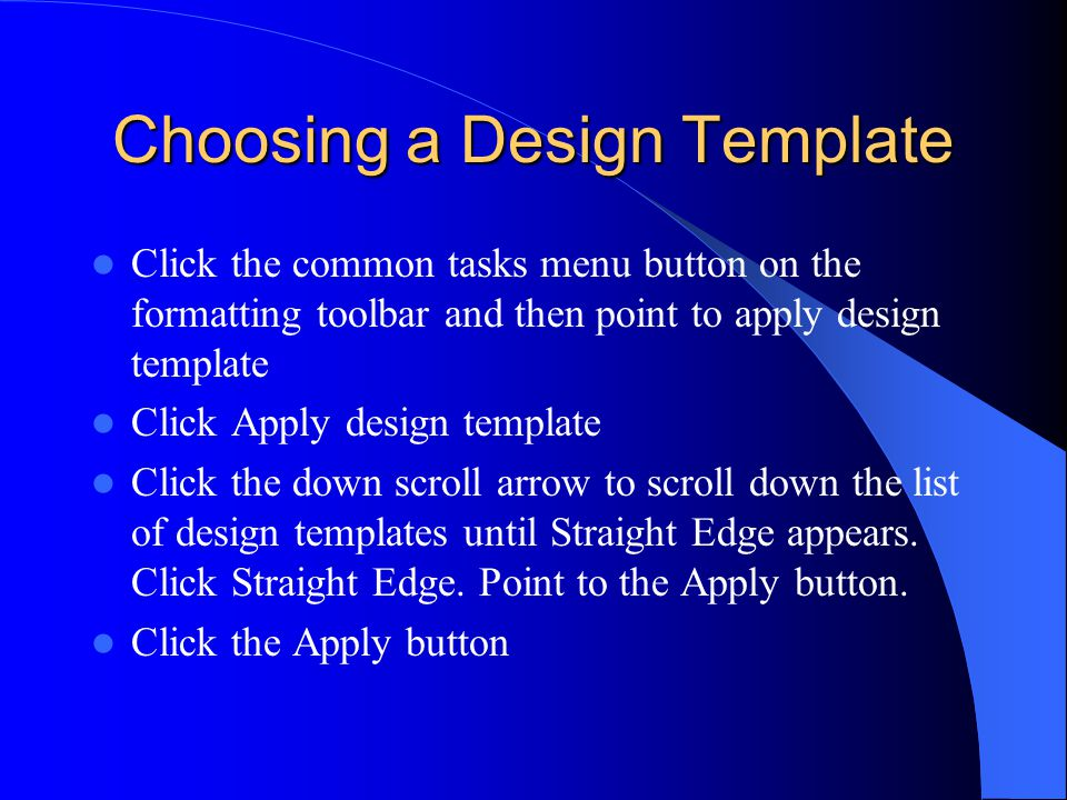 Choosing a Design Template Click the common tasks menu button on the formatting toolbar and then point to apply design template Click Apply design template Click the down scroll arrow to scroll down the list of design templates until Straight Edge appears.