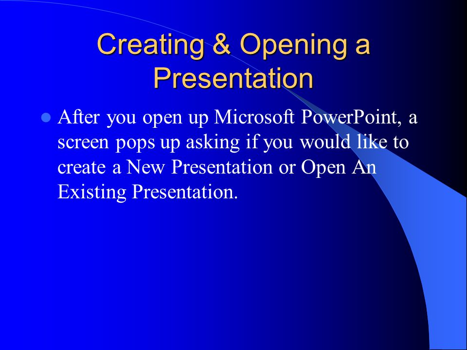 Creating & Opening a Presentation After you open up Microsoft PowerPoint, a screen pops up asking if you would like to create a New Presentation or Open An Existing Presentation.