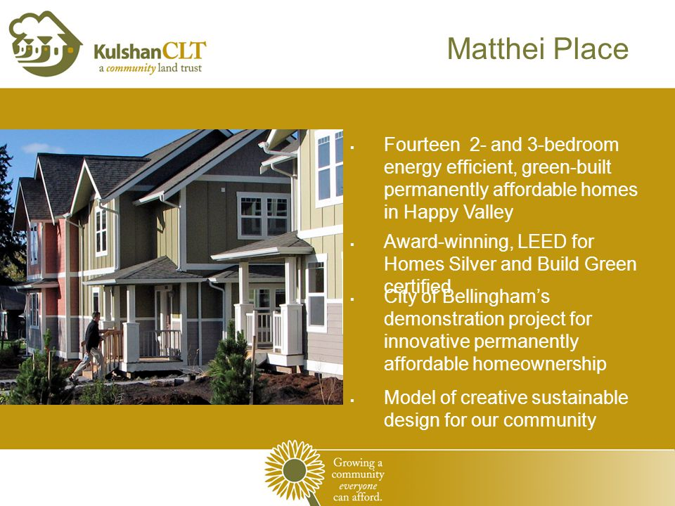 Matthei Place  Fourteen 2- and 3-bedroom energy efficient, green-built permanently affordable homes in Happy Valley  Award-winning, LEED for Homes Silver and Build Green certified  City of Bellingham's demonstration project for innovative permanently affordable homeownership  Model of creative sustainable design for our community