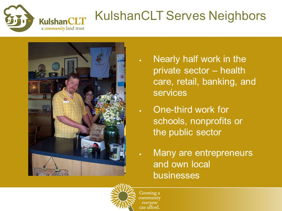 KulshanCLT Serves Neighbors  Many are entrepreneurs and own local businesses  Nearly half work in the private sector – health care, retail, banking, and services  One-third work for schools, nonprofits or the public sector
